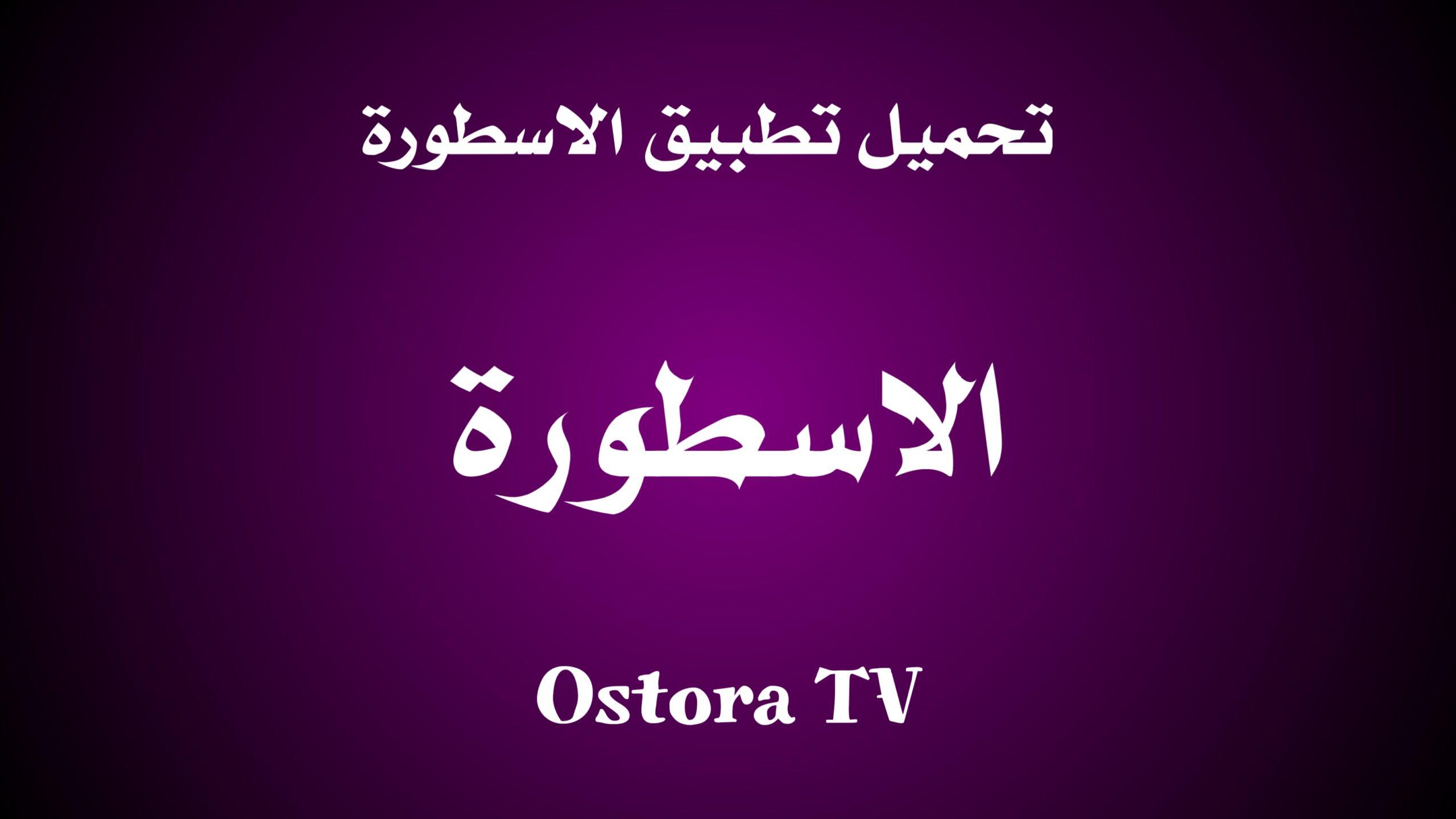 تحميل تطبيق الاسطورة Ostora TV للاندرويد اخر تحديث 2021